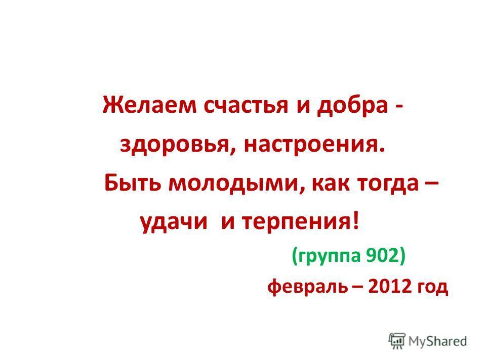 Желаем счастья и добра - здоровья, настроения. Быть молодыми, как тогда – удачи и терпения! (группа 902) февраль – 2012 год