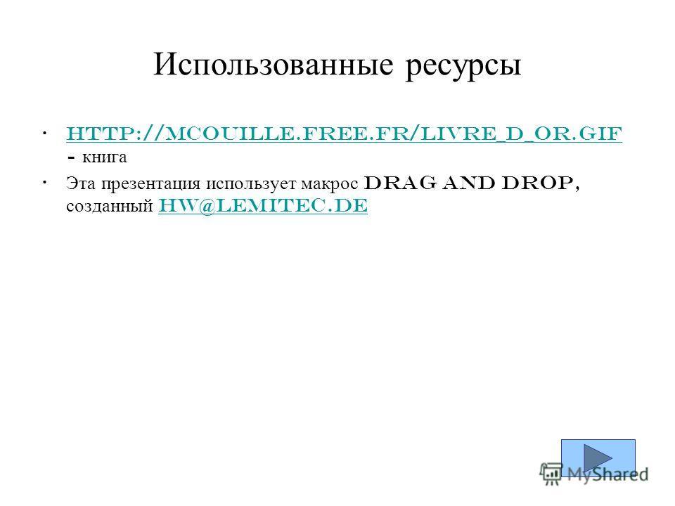Использованные ресурсы http://mcouille.free.fr/livre_d_or.gif - книгаhttp://mcouille.free.fr/livre_d_or.gif Эта презентация использует макрос Drag and Drop, созданный hw@lemitec.dehw@lemitec.de