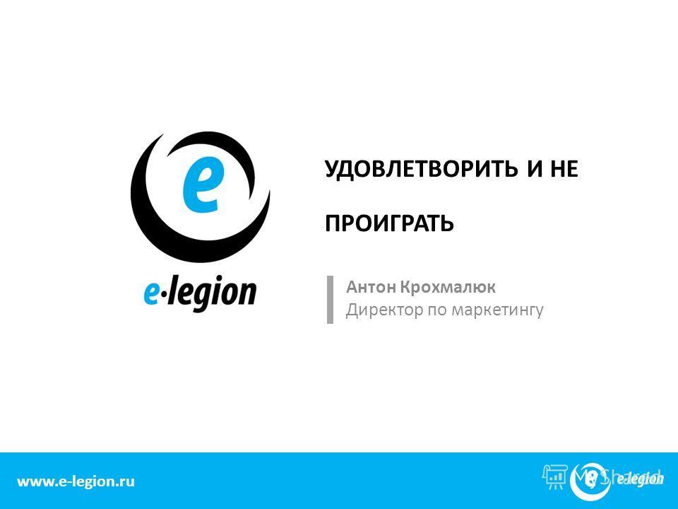 www.e-legion.com УДОВЛЕТВОРИТЬ И НЕ ПРОИГРАТЬ Антон Крохмалюк Директор по маркетингу 1 www.e-legion.ru