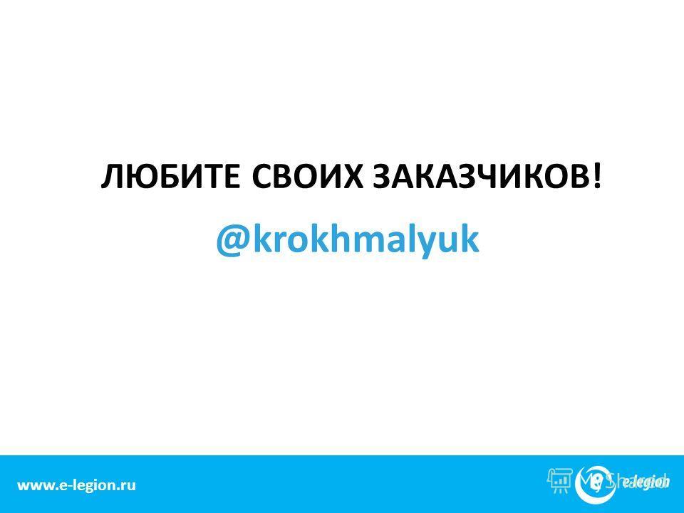 www.e-legion.comwww.e-legion.ru ЛЮБИТЕ СВОИХ ЗАКАЗЧИКОВ! @krokhmalyuk