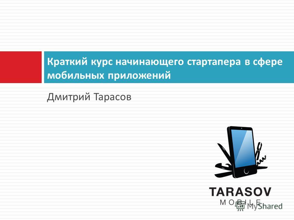 Дмитрий Тарасов Краткий курс начинающего стартапера в сфере мобильных приложений