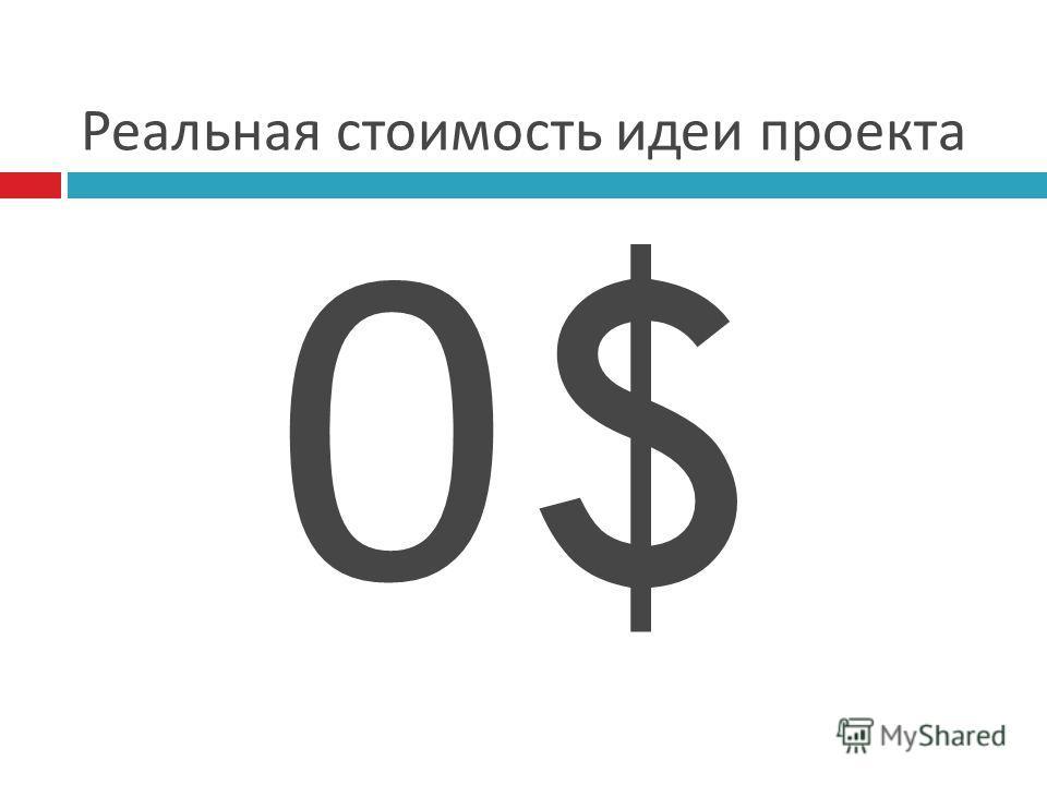 Реальная стоимость идеи проекта 0$0$