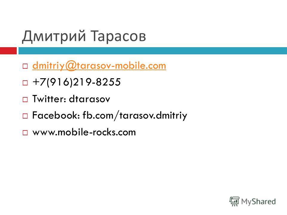 Дмитрий Тарасов dmitriy@tarasov-mobile.com +7(916)219-8255 Twitter: dtarasov Facebook: fb.com/tarasov.dmitriy www.mobile-rocks.com