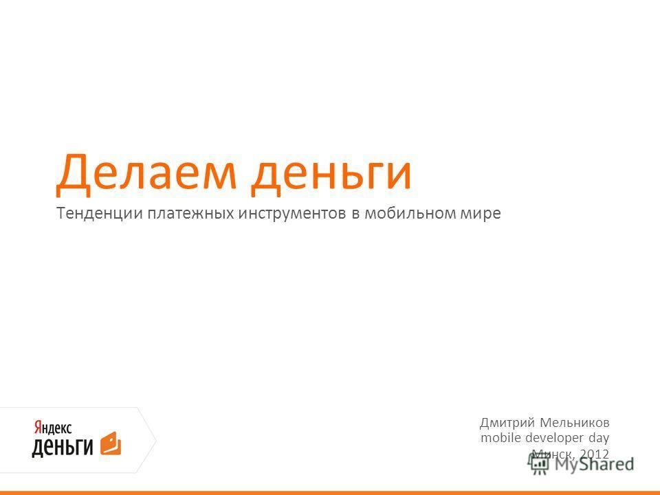 Делаем деньги Тенденции платежных инструментов в мобильном мире Дмитрий Мельников mobile developer day Минск, 2012