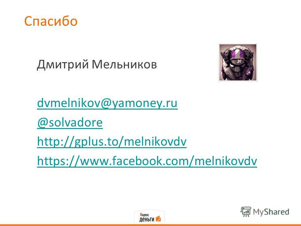 Спасибо Дмитрий Мельников dvmelnikov@yamoney.ru @solvadore http://gplus.to/melnikovdv https://www.facebook.com/melnikovdv