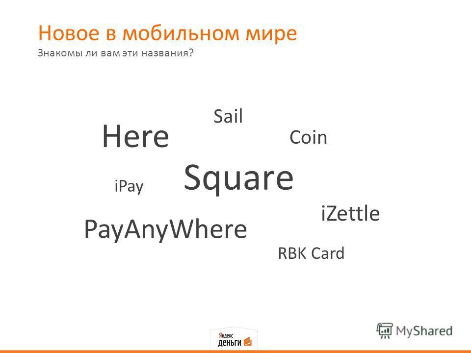 Новое в мобильном мире Знакомы ли вам эти названия? Square Here PayAnyWhere iZettle Coin Sail iPay RBK Card