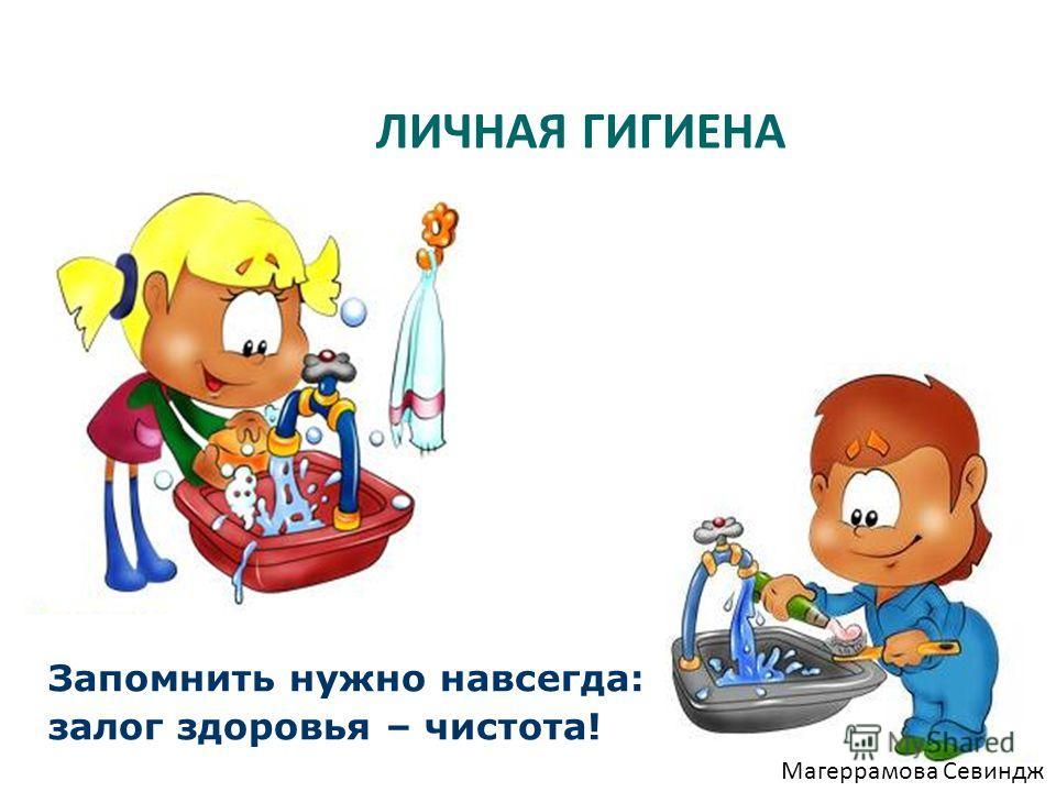 ЛИЧНАЯ ГИГИЕНА Запомнить нужно навсегда: залог здоровья – чистота! Магеррамова Севиндж