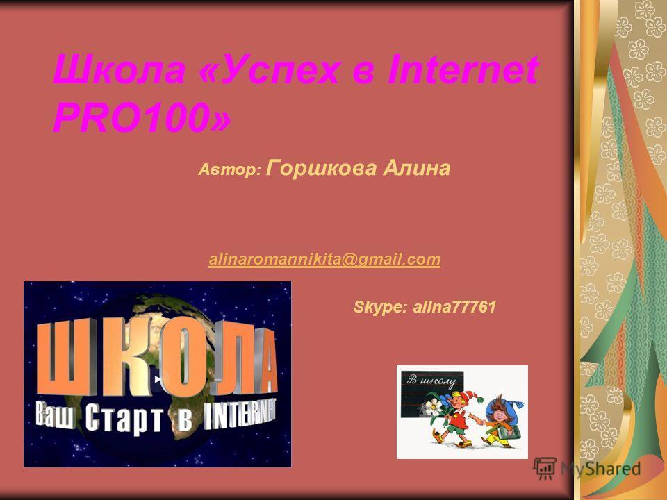 Школа «Успех в Internet PRO100» Автор: Горшкова Алина alinaromannikita@gmail.com Skype: alina77761