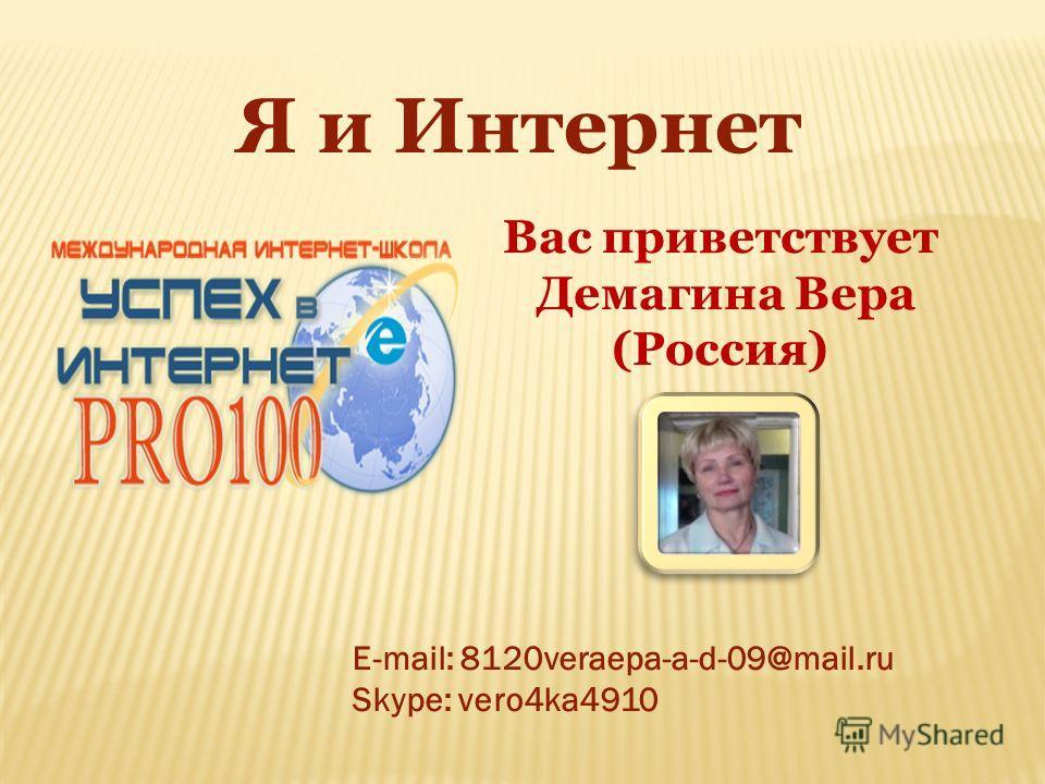 Я и Интернет Вас приветствует Демагина Вера (Россия) E-mail: 8120veraера-a-d-09@mail.ru Skype: vero4ka4910