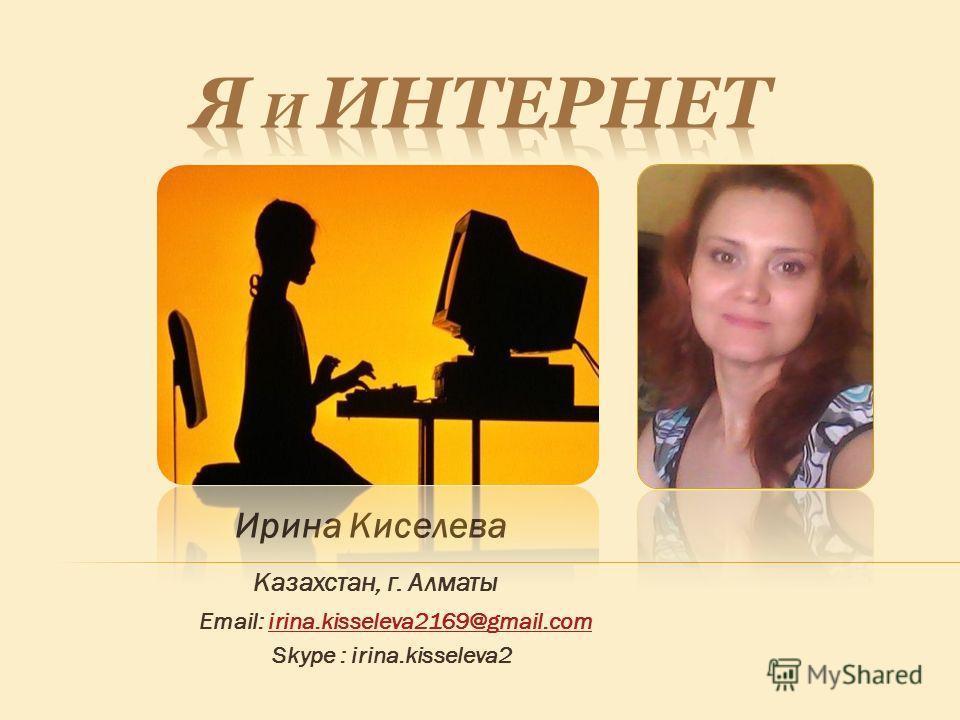 Ирина Киселева Казахстан, г. Алматы Email: irina.kisseleva2169@gmail.comirina.kisseleva2169@gmail.com Skype : irina.kisseleva2