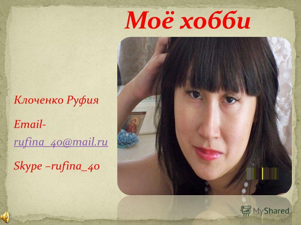 Клоченко Руфия Email- rufina_40@mail.ru rufina_40@mail.ru Skype –rufina_40