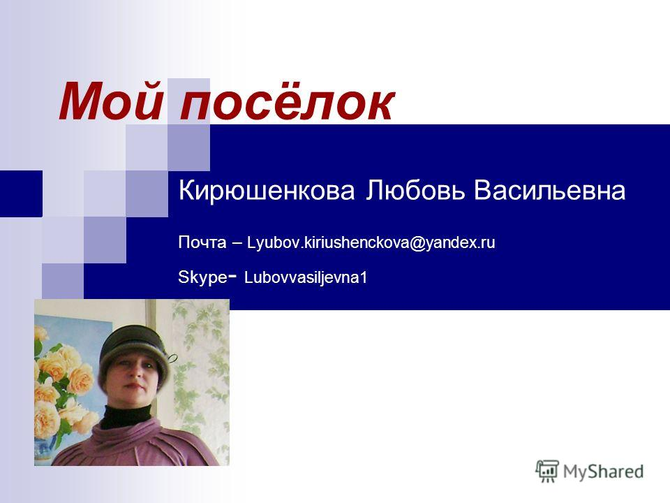 Мой посёлок Кирюшенкова Любовь Васильевна Почта – Lyubov.kiriushenckova@yandex.ru Skype - Lubovvasiljevna1