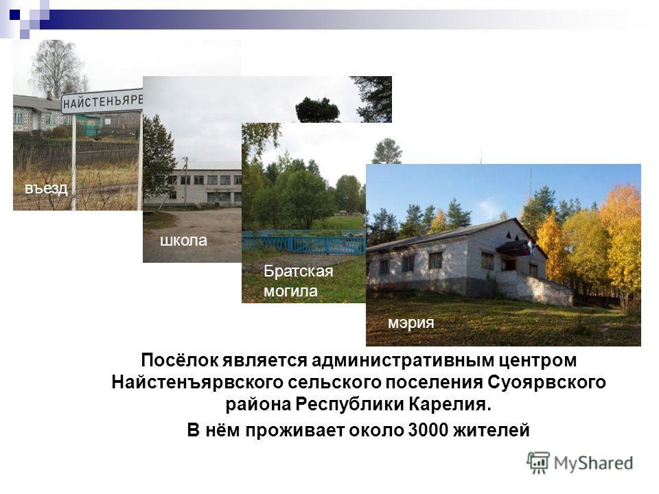 Посёлок является административным центром Найстенъярвского сельского поселения Суоярвского района Республики Карелия. В нём проживает около 3000 жителей въезд школа Братская могила мэрия