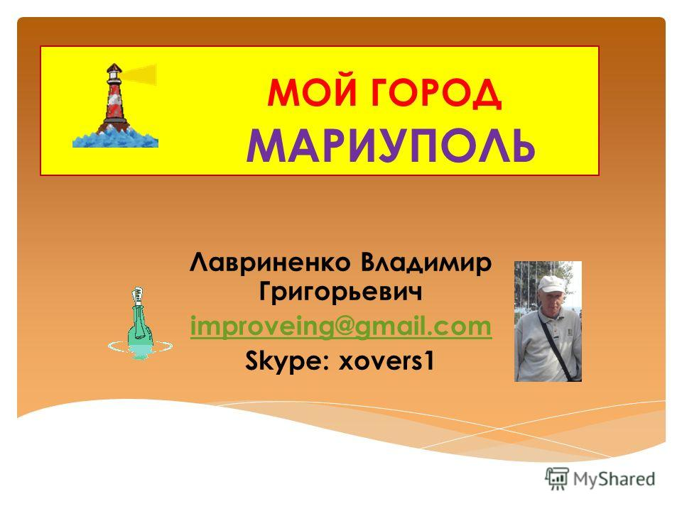 МОЙ ГОРОД МАРИУПОЛЬ Лавриненко Владимир Григорьевич improveing@gmail.com Skype: xovers1