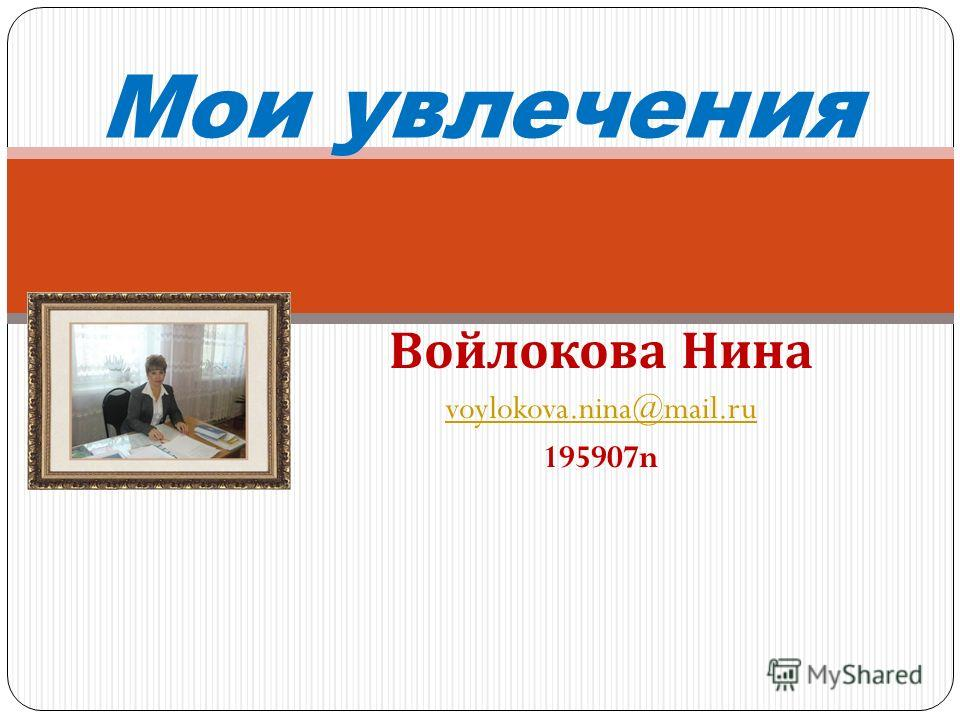 Войлокова Нина voylokova.nina@mail.ru 195907n Мои увлечения