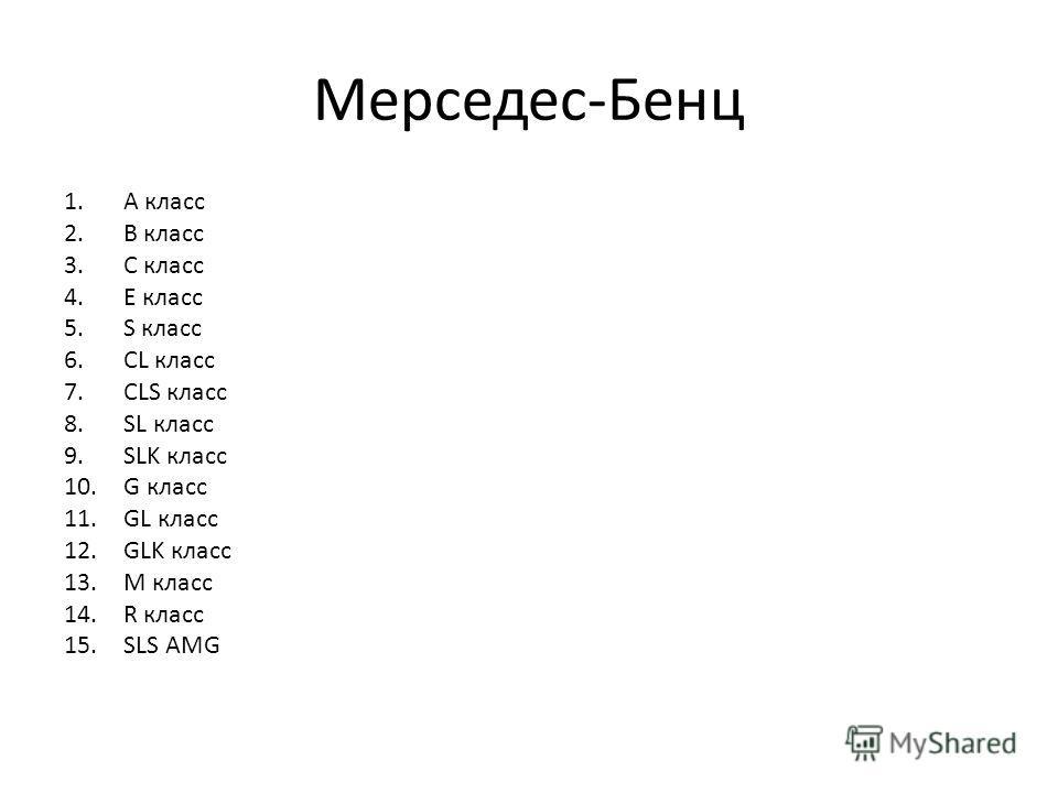 Мерседес-Бенц 1.А класс 2.B класс 3.С класс 4.E класс 5.S класс 6.CL класс 7.CLS класс 8.SL класс 9.SLK класс 10.G класс 11.GL класс 12.GLK класс 13.M класс 14.R класс 15.SLS AMG