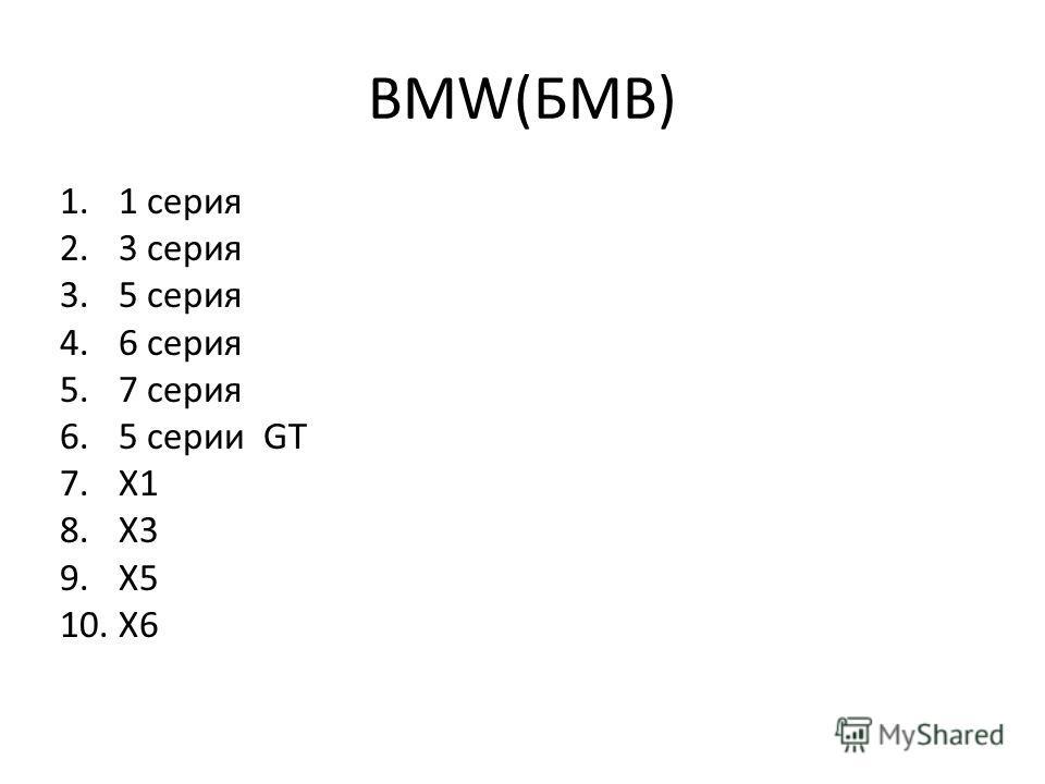 BMW(БМВ) 1.1 серия 2.3 серия 3.5 серия 4.6 серия 5.7 серия 6.5 серии GT 7.Х1 8.Х3 9.Х5 10.Х6