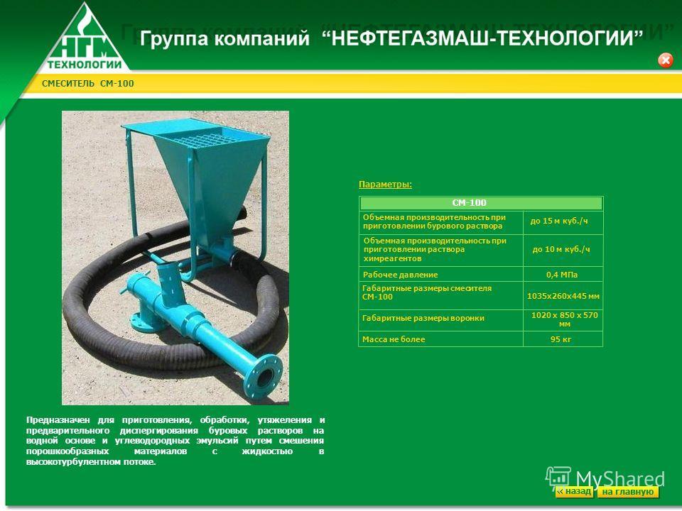 СМЕСИТЕЛЬ СМ-100 Предназначен для приготовления, обработки, утяжеления и предварительного диспергирования буровых растворов на водной основе и углеводородных эмульсий путем смешения порошкообразных материалов с жидкостью в высокотурбулентном потоке.