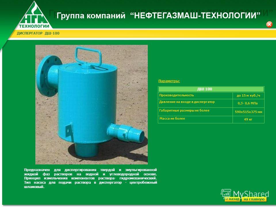 ДИСПЕРГАТОР ДШ-100 Предназначен для диспергирования твердой и эмульгированной жидкой фаз растворов на водной и углеводородной основе. Принцип измельчения компонентов раствора- гидромеханический. Тип насоса для подачи раствора в диспергатор - центробе