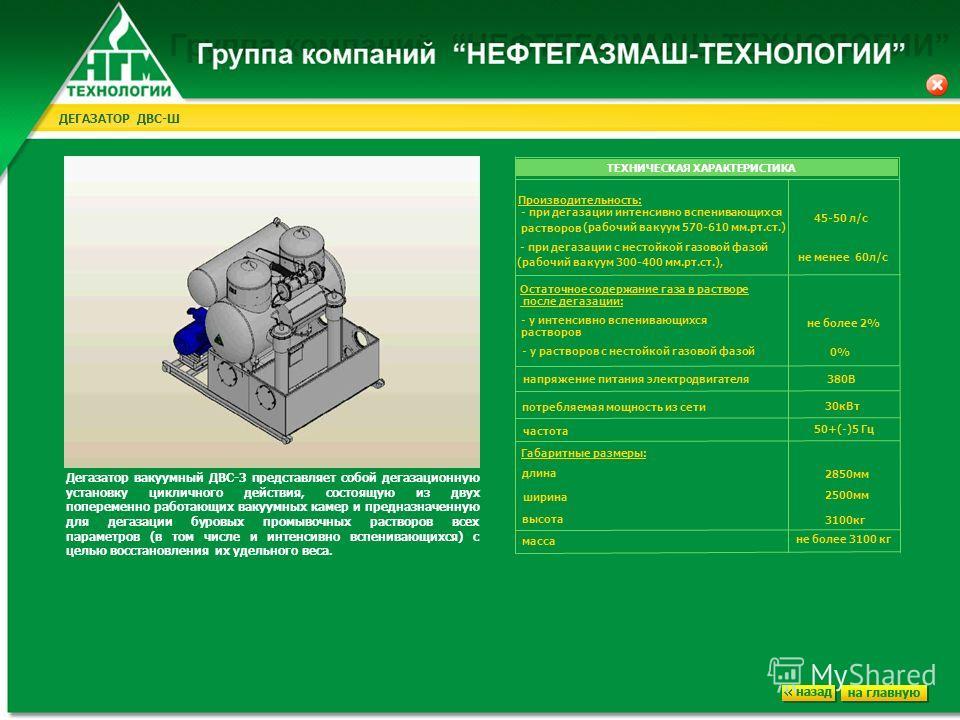 ДЕГАЗАТОР ДВС-Ш Дегазатор вакуумный ДВС-3 представляет собой дегазационную установку цикличного действия, состоящую из двух попеременно работающих вакуумных камер и предназначенную для дегазации буровых промывочных растворов всех параметров (в том чи