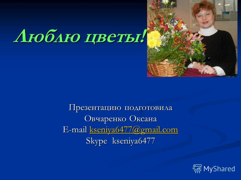Люблю цветы! Презентацию подготовила Овчаренко Оксана E-mail kseniya6477@gmail.com kseniya6477@gmail.com Skype kseniya6477