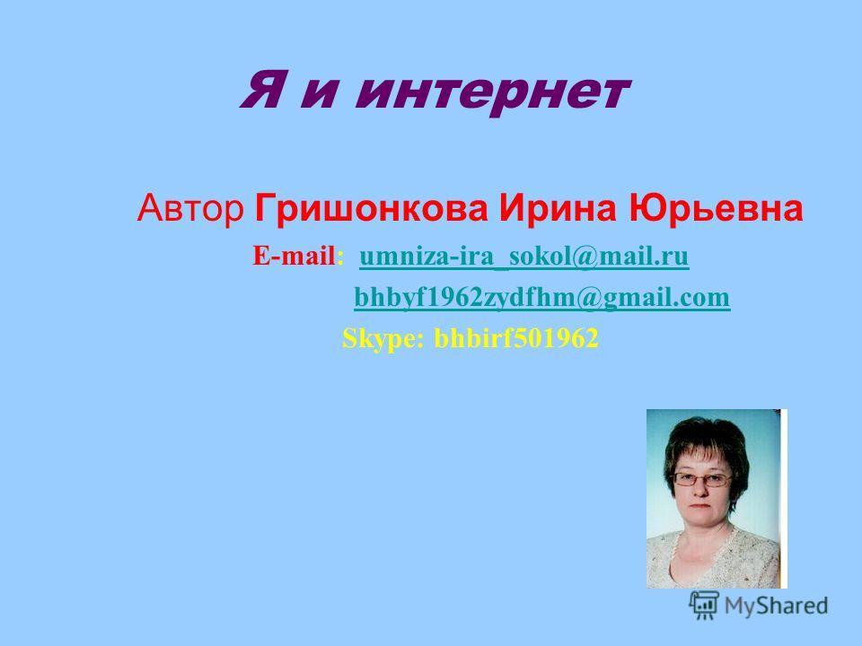 Я и интернет Автор Гришонкова Ирина Юрьевна E-mail: umniza-ira_sokol@mail.ruumniza-ira_sokol@mail.ru bhbyf1962zydfhm@gmail.com Skype: bhbirf501962
