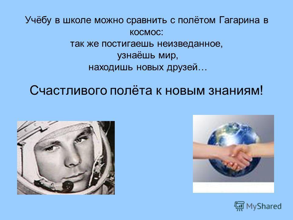 Учёбу в школе можно сравнить с полётом Гагарина в космос: так же постигаешь неизведанное, узнаёшь мир, находишь новых друзей… Счастливого полёта к новым знаниям!