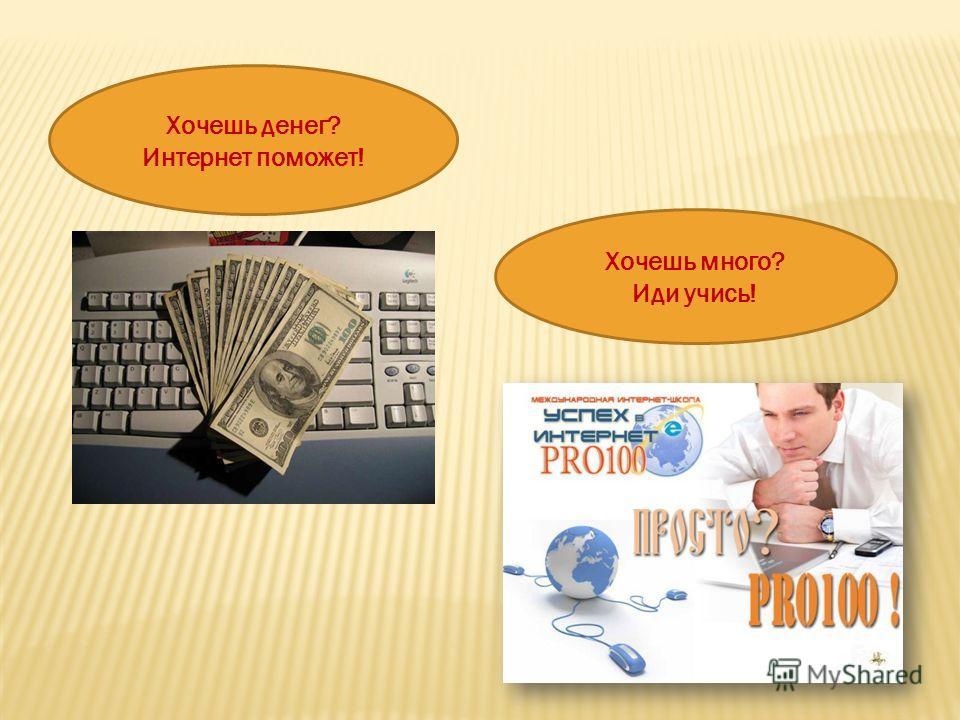 Хочешь денег? Интернет поможет! Хочешь много? Иди учись!