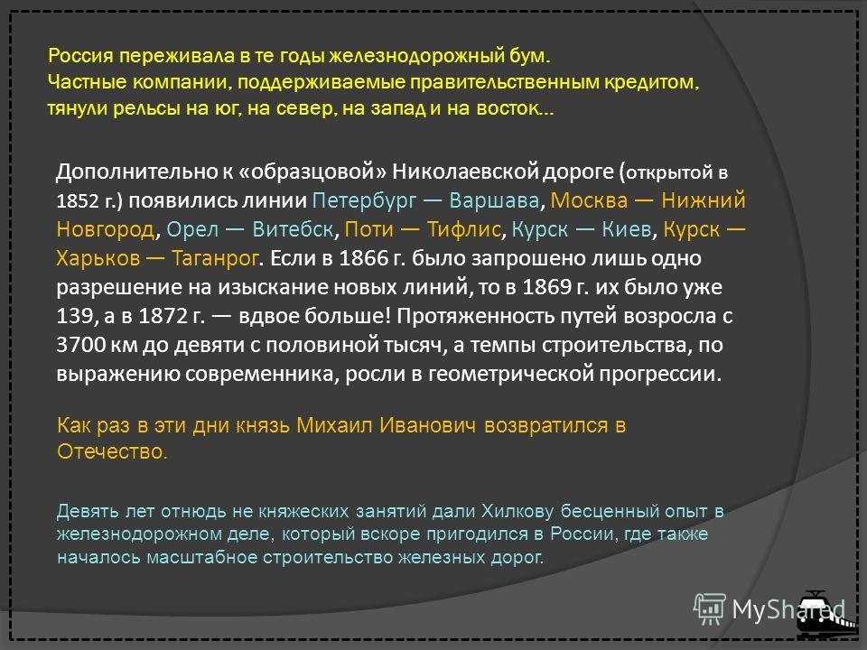Россия переживала в те годы железнодорожный бум. Частные компании, поддерживаемые правительственным кредитом, тянули рельсы на юг, на север, на запад и на восток... Дополнительно к «образцовой» Николаевской дороге ( открытой в 1852 г.) появились лини