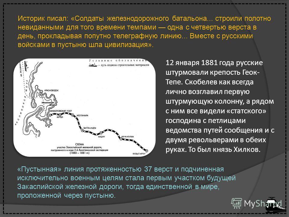 12 января 1881 года русские штурмовали крепость Геок- Тепе. Скобелев как всегда лично возглавил первую штурмующую колонну, а рядом с ним все видели «статского» господина с петлицами ведомства путей сообщения и с двумя револьверами в обеих руках. То б