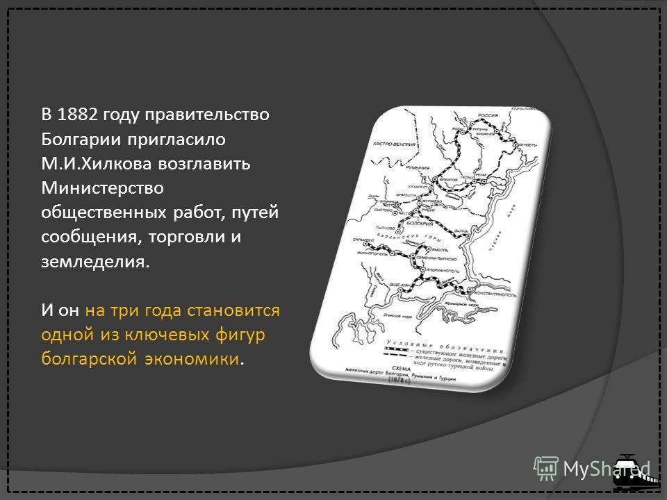 В 1882 году правительство Болгарии пригласило М.И.Хилкова возглавить Министерство общественных работ, путей сообщения, торговли и земледелия. И он на три года становится одной из ключевых фигур болгарской экономики.