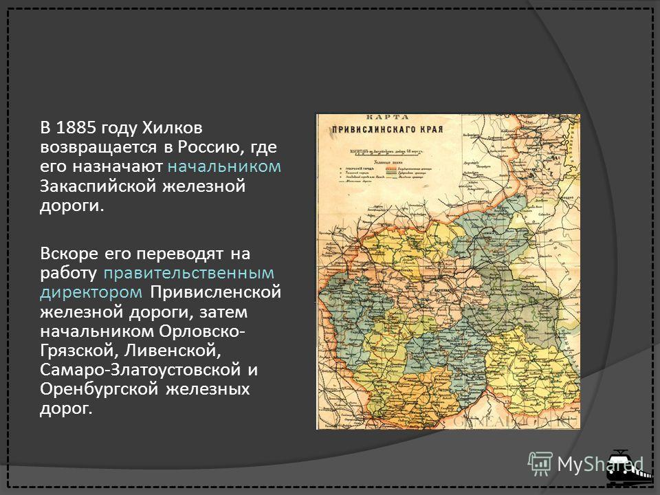В 1885 году Хилков возвращается в Россию, где его назначают начальником Закаспийской железной дороги. Вскоре его переводят на работу правительственным директором Привисленской железной дороги, затем начальником Орловско- Грязской, Ливенской, Самаро-З