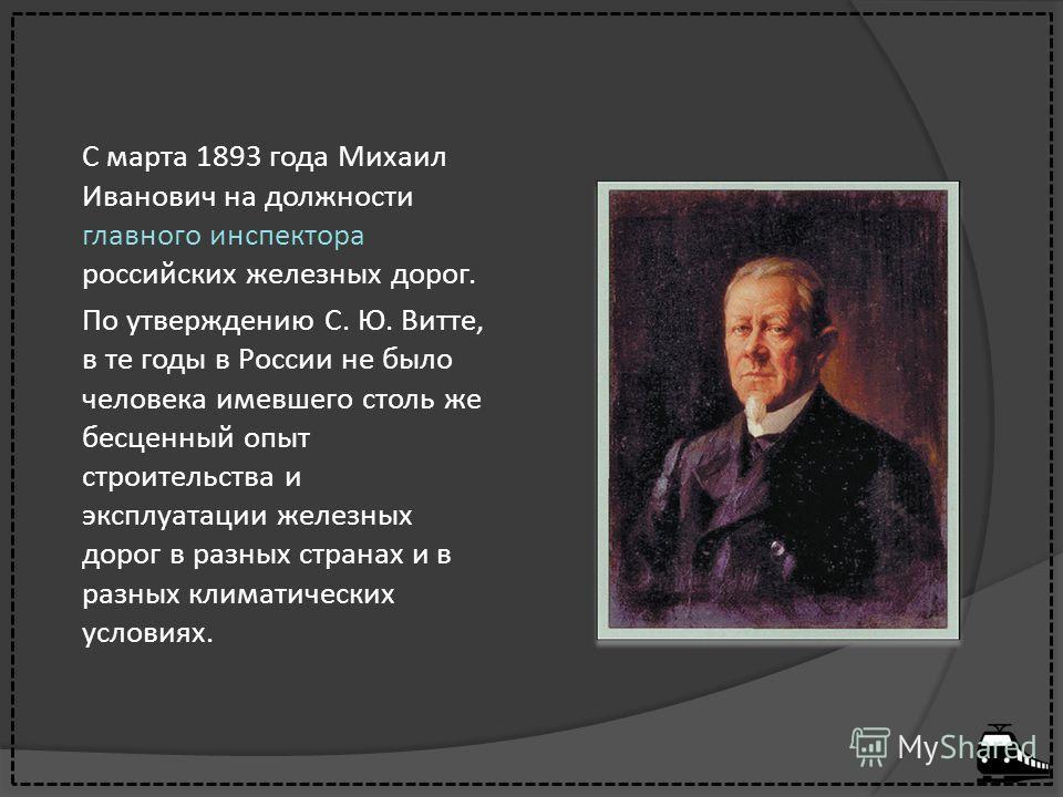 С марта 1893 года Михаил Иванович на должности главного инспектора российских железных дорог. По утверждению С. Ю. Витте, в те годы в России не было человека имевшего столь же бесценный опыт строительства и эксплуатации железных дорог в разных страна