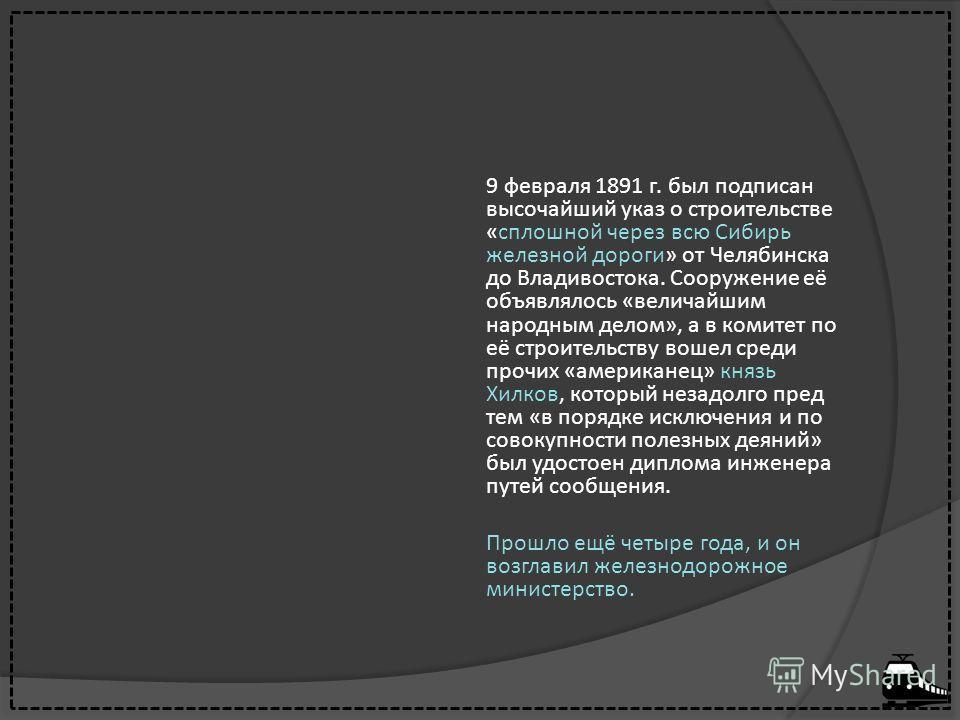 9 февраля 1891 г. был подписан высочайший указ о строительстве «сплошной через всю Сибирь железной дороги» от Челябинска до Владивостока. Сооружение её объявлялось «величайшим народным делом», а в комитет по её строительству вошел среди прочих «амери