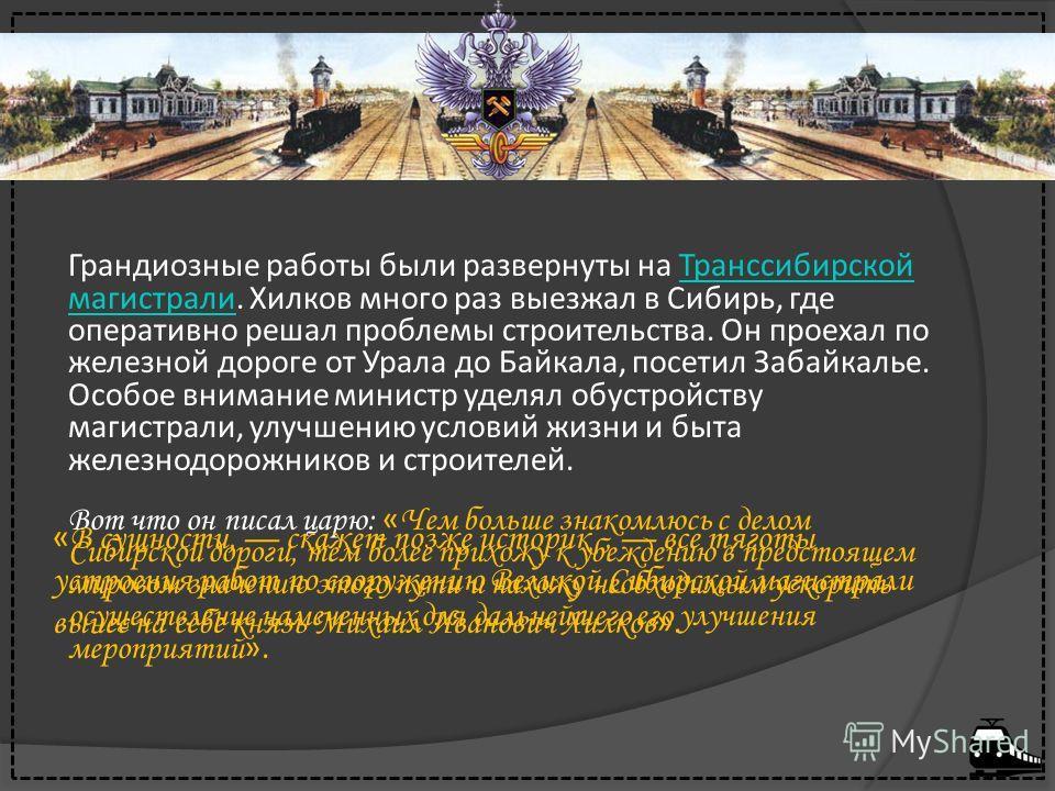 Грандиозные работы были развернуты на Транссибирской магистрали. Хилков много раз выезжал в Сибирь, где оперативно решал проблемы строительства. Он проехал по железной дороге от Урала до Байкала, посетил Забайкалье. Особое внимание министр уделял обу