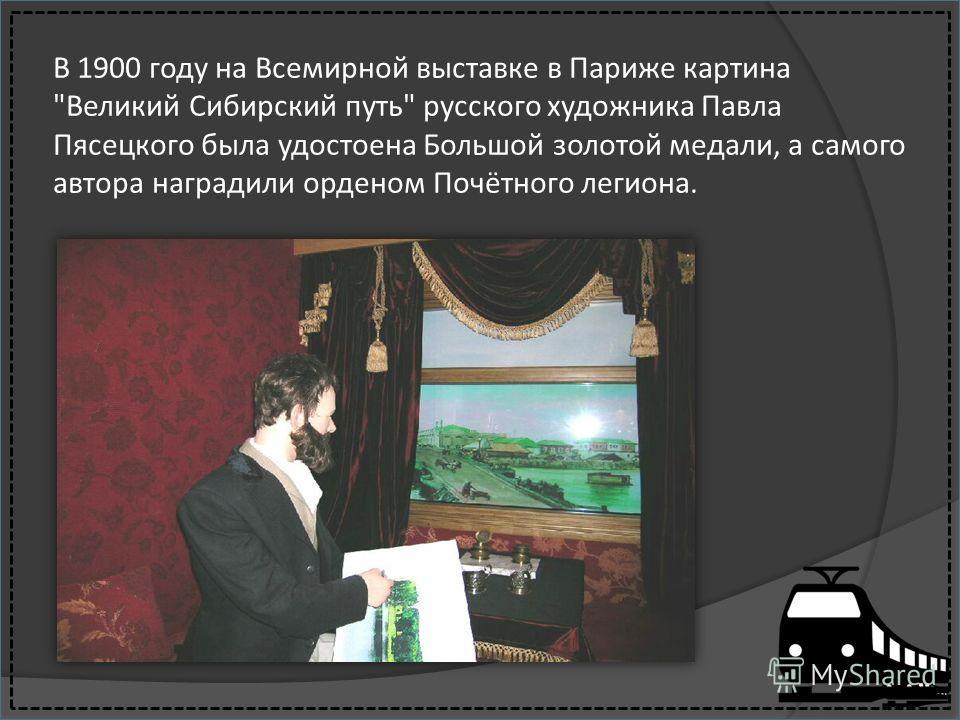 В 1900 году на Всемирной выставке в Париже картина Великий Сибирский путь русского художника Павла Пясецкого была удостоена Большой золотой медали, а самого автора наградили орденом Почётного легиона.