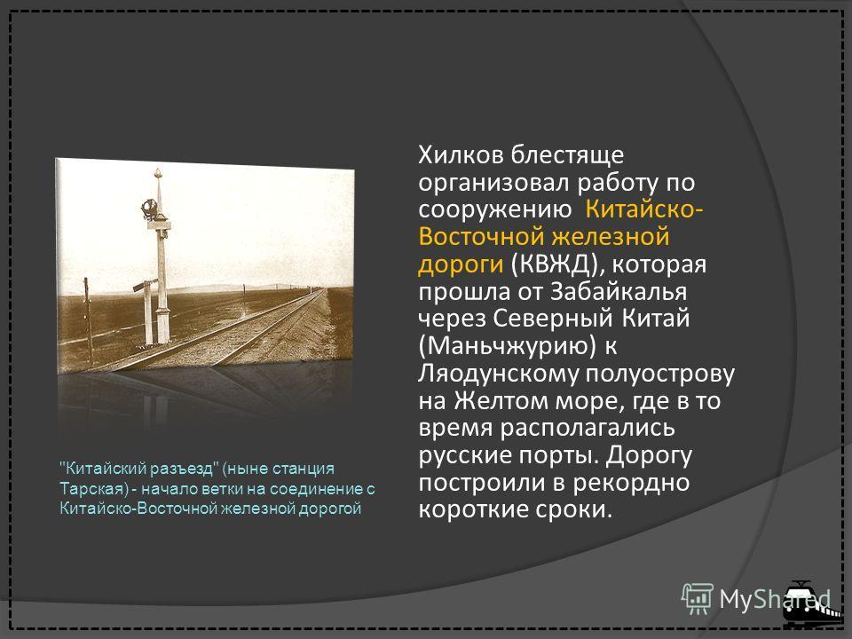 Хилков блестяще организовал работу по сооружению Китайско- Восточной железной дороги (КВЖД), которая прошла от Забайкалья через Северный Китай (Маньчжурию) к Ляодунскому полуострову на Желтом море, где в то время располагались русские порты. Дорогу п