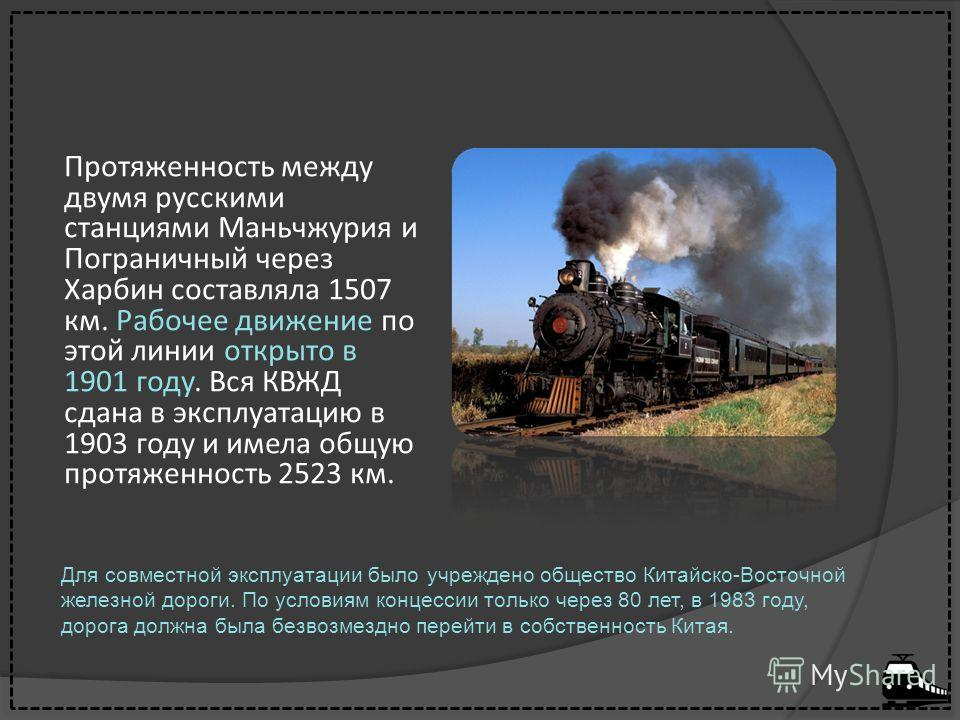Протяженность между двумя русскими станциями Маньчжурия и Пограничный через Харбин составляла 1507 км. Рабочее движение по этой линии открыто в 1901 году. Вся КВЖД сдана в эксплуатацию в 1903 году и имела общую протяженность 2523 км. Для совместной э