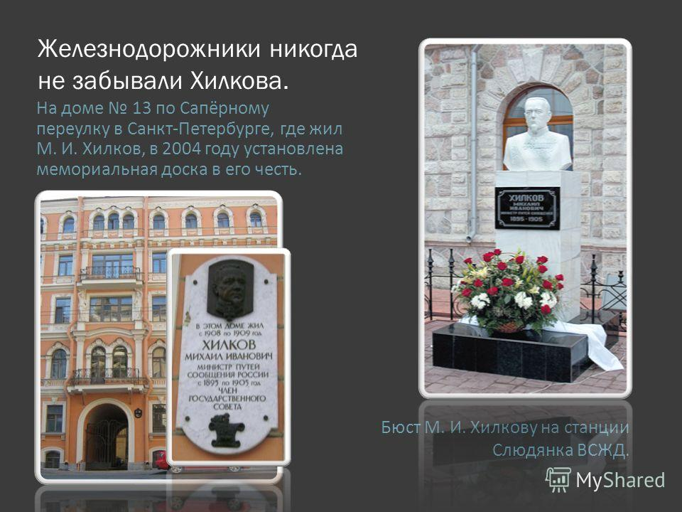 Железнодорожники никогда не забывали Хилкова. Бюст М. И. Хилкову на станции Слюдянка ВСЖД. На доме 13 по Сапёрному переулку в Санкт-Петербурге, где жил М. И. Хилков, в 2004 году установлена мемориальная доска в его честь.