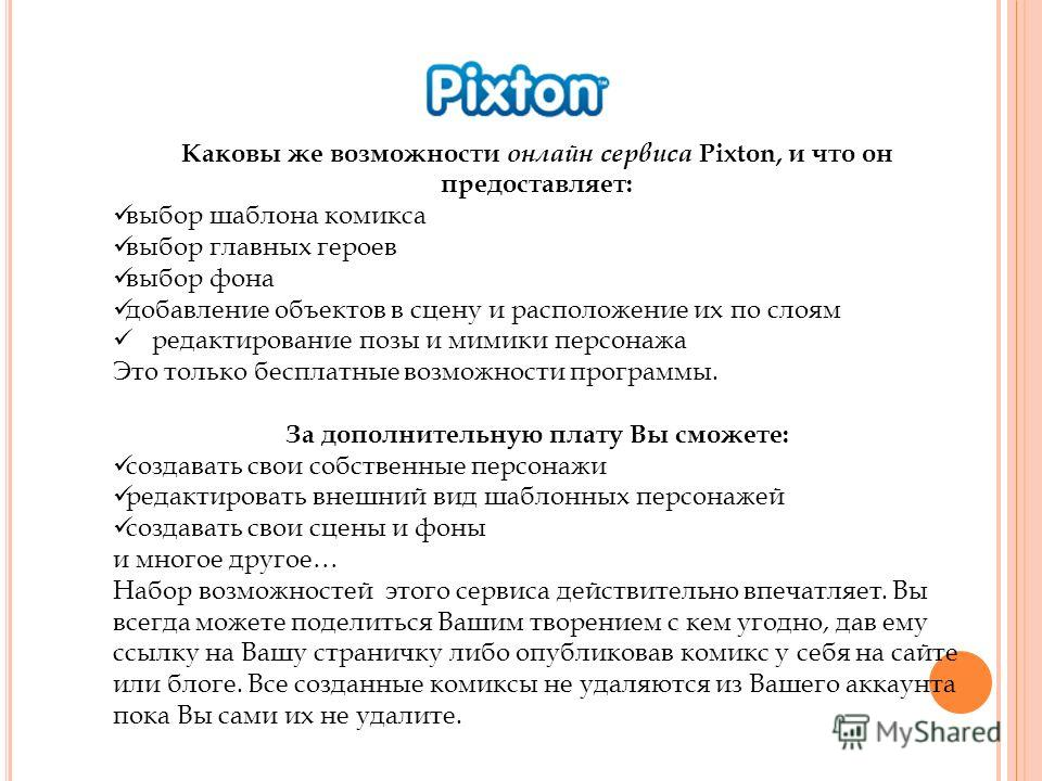 Каковы же возможности онлайн сервиса Pixton, и что он предоставляет: выбор шаблона комикса выбор главных героев выбор фона добавление объектов в сцену и расположение их по слоям редактирование позы и мимики персонажа Это только бесплатные возможности