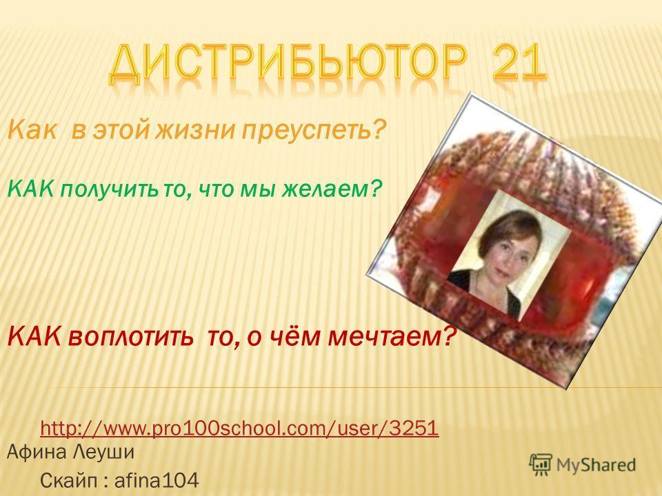 Как в этой жизни преуспеть? КАК получить то, что мы желаем? КАК воплотить то, о чём мечтаем? http://www.pro100school.com/user/3251 Афина Леушиhttp://www.pro100school.com/user/3251 Скайп : afina104