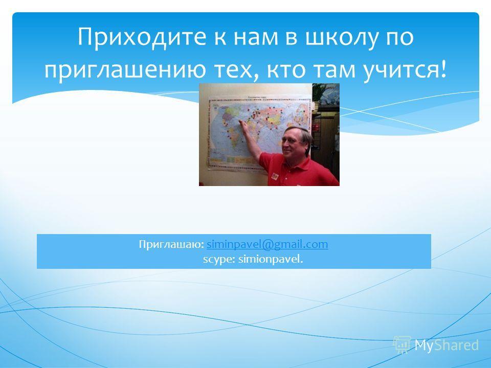 Приходите к нам в школу по приглашению тех, кто там учится! Приглашаю: siminpavel@gmail.comsiminpavel@gmail.com scype: simionpavel.