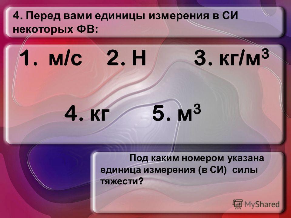 4. Перед вами единицы измерения в СИ некоторых ФВ : Под каким номером указана единица измерения ( в СИ ) силы тяжести ? 1. м / с 2. Н 3. кг / м 3 4. кг 5. м 3