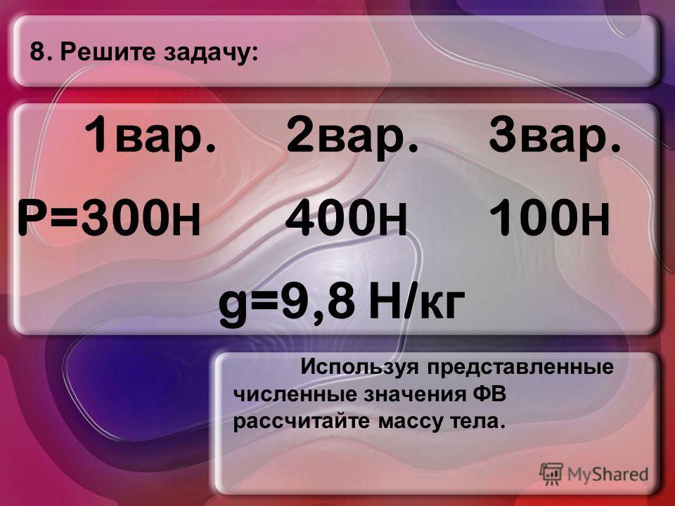 8. Решите задачу : Используя представленные численные значения ФВ рассчитайте массу тела. 1 вар.2 вар.3 вар. P=300 Н 400 Н 100 Н g=9,8 Н / кг