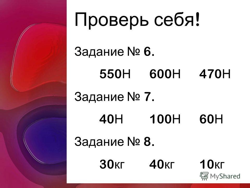 Проверь себя ! Задание 6. 550 Н 600 Н 470 Н Задание 7. 40 Н 100 Н 60 Н Задание 8. 30 кг 40 кг 10 кг