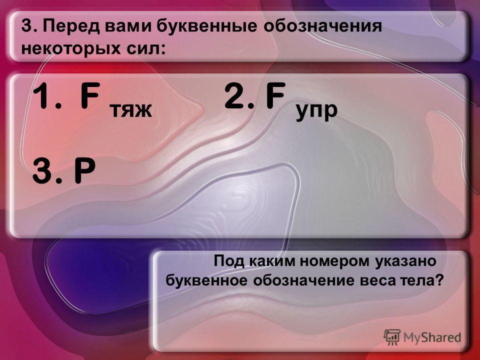 3. Перед вами буквенные обозначения некоторых сил : Под каким номером указано буквенное обозначение веса тела ? 1.F тяж 2. F упр 3. P