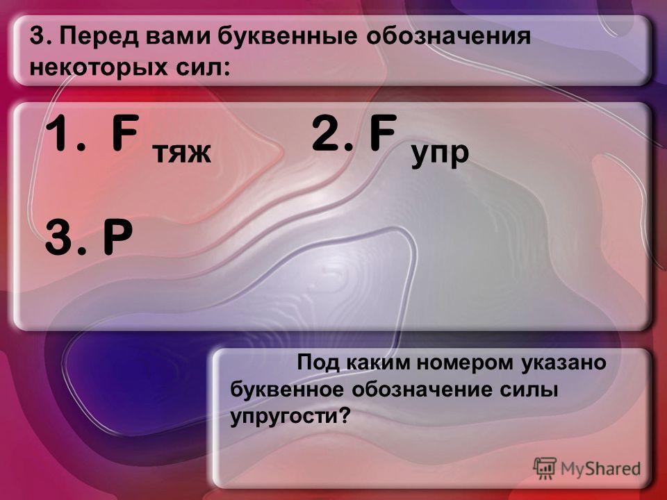 3. Перед вами буквенные обозначения некоторых сил : Под каким номером указано буквенное обозначение силы упругости ? 1.F тяж 2. F упр 3. P