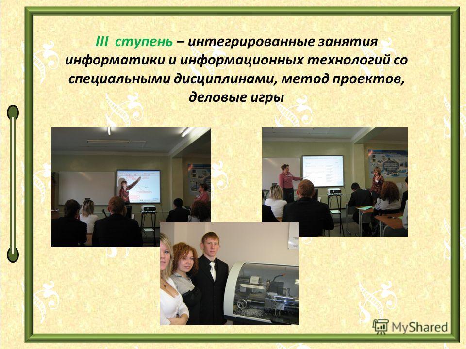 III ступень – интегрированные занятия информатики и информационных технологий со специальными дисциплинами, метод проектов, деловые игры