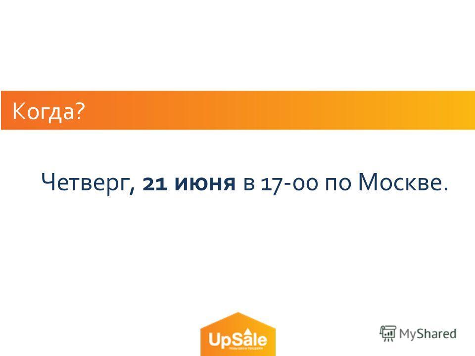 Когда? Четверг, 21 июня в 17-00 по Москве.