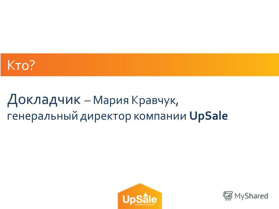 Кто? Докладчик – Мария Кравчук, генеральный директор компании UpSale